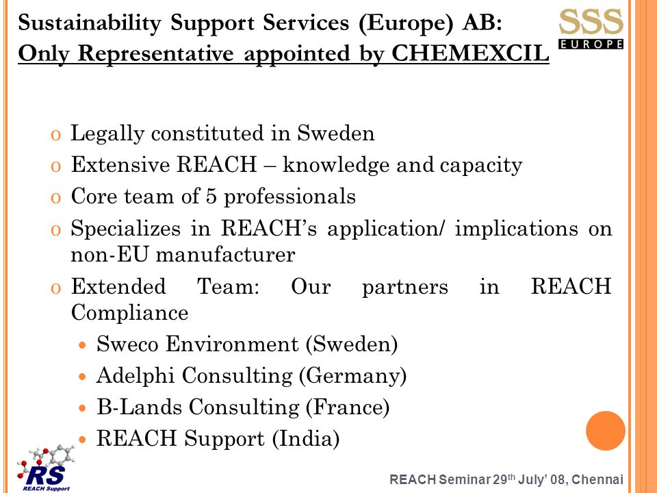 REACH Seminar 29 th July 08, Chennai oLegally constituted in Sweden oExtensive REACH – knowledge and capacity oCore team of 5 professionals oSpecializes in REACHs application/ implications on non-EU manufacturer oExtended Team: Our partners in REACH Compliance Sweco Environment (Sweden) Adelphi Consulting (Germany) B-Lands Consulting (France) REACH Support (India) Sustainability Support Services (Europe) AB: Only Representative appointed by CHEMEXCIL