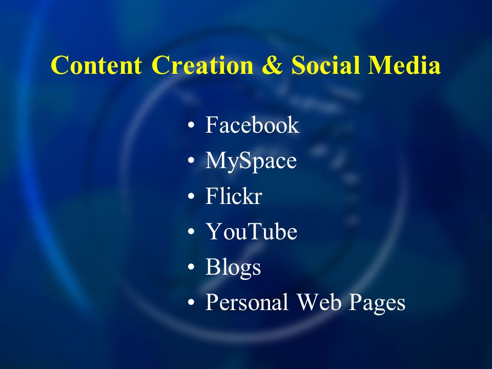 Content Creation & Social Media Facebook MySpace Flickr YouTube Blogs Personal Web Pages