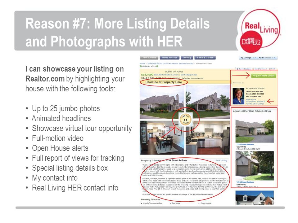 I can showcase your listing on Realtor.com by highlighting your house with the following tools: Up to 25 jumbo photos Animated headlines Showcase virtual tour opportunity Full-motion video Open House alerts Full report of views for tracking Special listing details box My contact info Real Living HER contact info Reason #7: More Listing Details and Photographs with HER