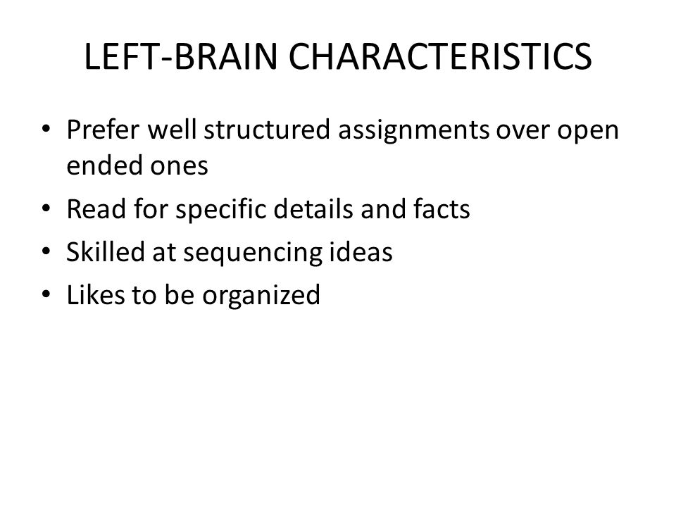 LEFT-BRAIN CHARACTERISTICS Prefer well structured assignments over open ended ones Read for specific details and facts Skilled at sequencing ideas Lik