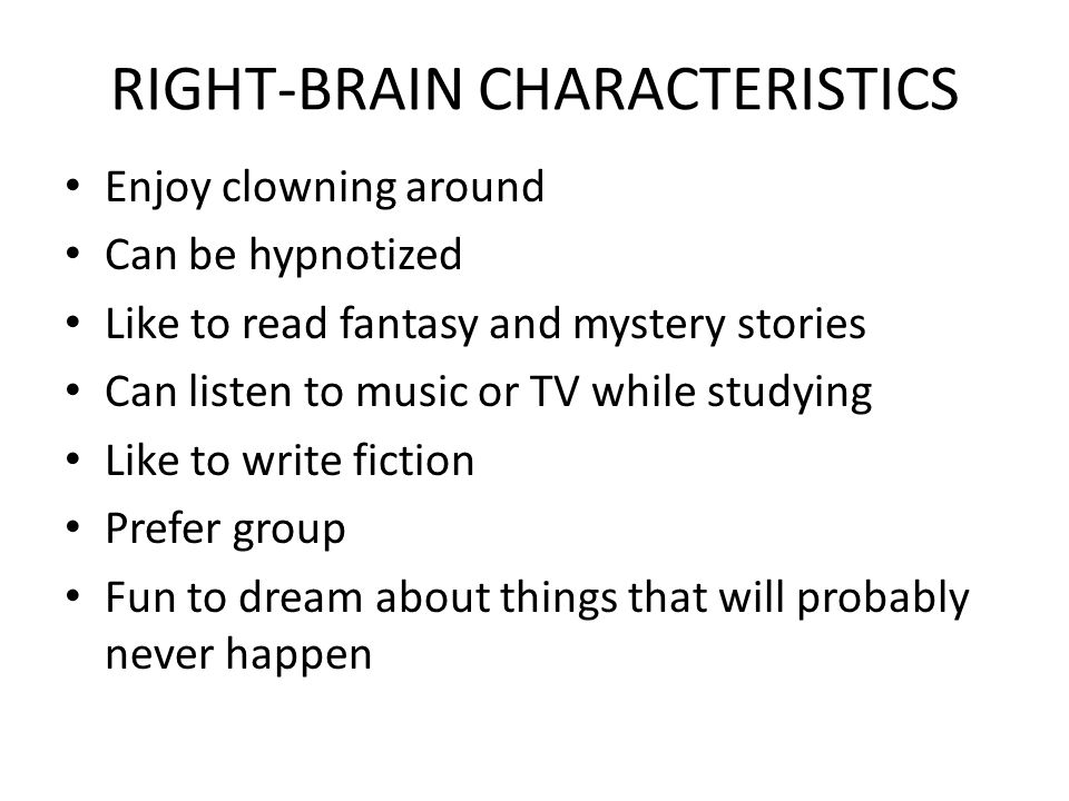 RIGHT-BRAIN CHARACTERISTICS Enjoy clowning around Can be hypnotized Like to read fantasy and mystery stories Can listen to music or TV while studying