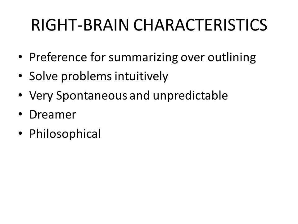 RIGHT-BRAIN CHARACTERISTICS Preference for summarizing over outlining Solve problems intuitively Very Spontaneous and unpredictable Dreamer Philosophi