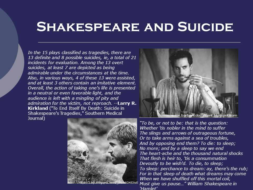 Shakespeare and Suicide www.barbaricdocument.blogspot.com In the 15 plays classified as tragedies, there are 13 definite and 8 possible suicides, ie, a total of 21 incidents for evaluation.