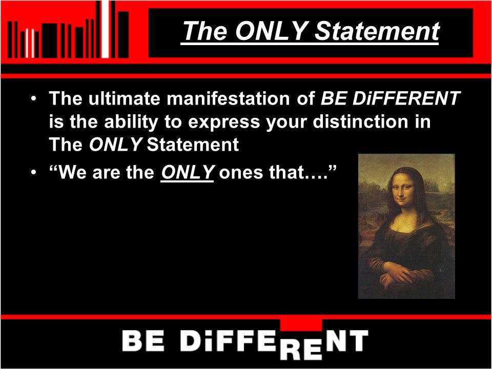 The ONLY Statement The ultimate manifestation of BE DiFFERENT is the ability to express your distinction in The ONLY Statement We are the ONLY ones th