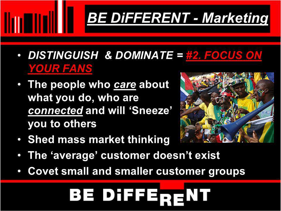 BE DiFFERENT - Marketing DISTINGUISH & DOMINATE = #2. FOCUS ON YOUR FANS The people who care about what you do, who are connected and will Sneeze you
