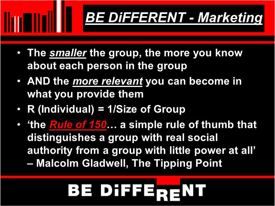 BE DiFFERENT - Marketing The smaller the group, the more you know about each person in the group AND the more relevant you can become in what you prov