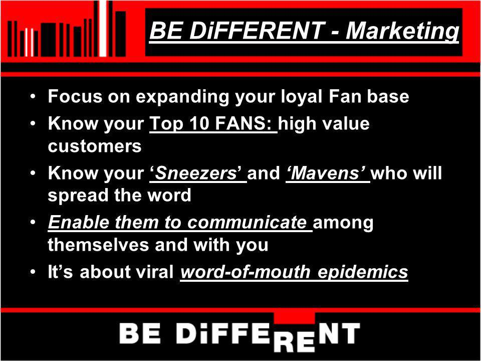 BE DiFFERENT - Marketing Focus on expanding your loyal Fan base Know your Top 10 FANS: high value customers Know your Sneezers and Mavens who will spr