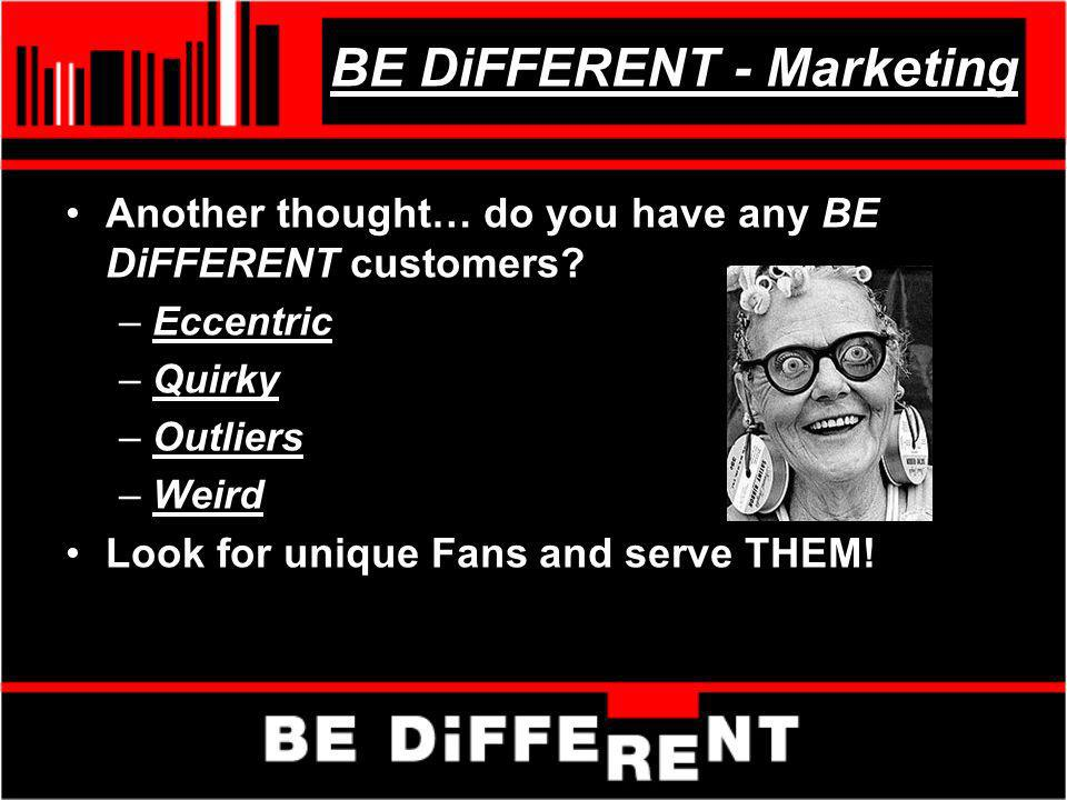 BE DiFFERENT - Marketing Another thought… do you have any BE DiFFERENT customers? –Eccentric –Quirky –Outliers –Weird Look for unique Fans and serve T