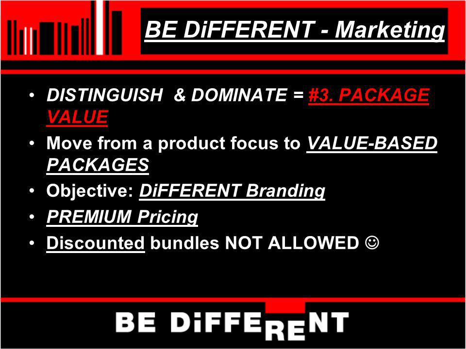 BE DiFFERENT - Marketing DISTINGUISH & DOMINATE = #3. PACKAGE VALUE Move from a product focus to VALUE-BASED PACKAGES Objective: DiFFERENT Branding PR