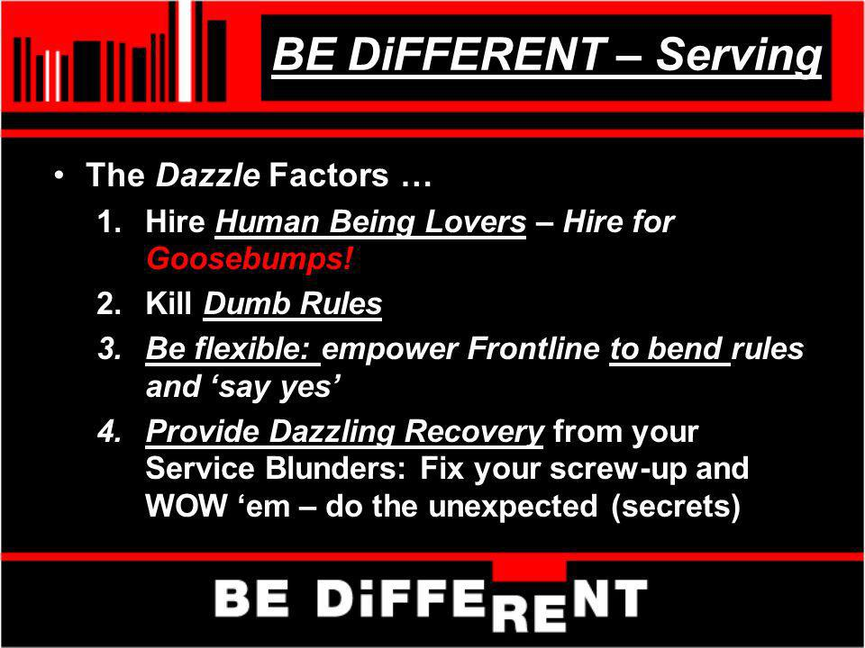 BE DiFFERENT – Serving The Dazzle Factors … 1.Hire Human Being Lovers – Hire for Goosebumps! 2.Kill Dumb Rules 3.Be flexible: empower Frontline to ben