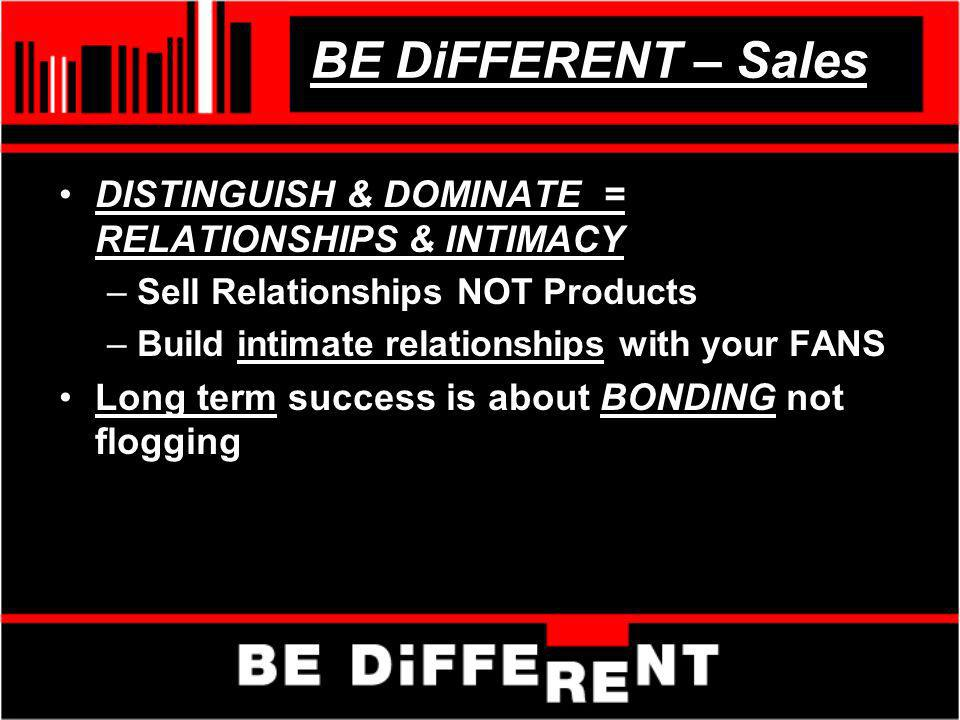 BE DiFFERENT – Sales DISTINGUISH & DOMINATE = RELATIONSHIPS & INTIMACY –Sell Relationships NOT Products –Build intimate relationships with your FANS Long term success is about BONDING not flogging