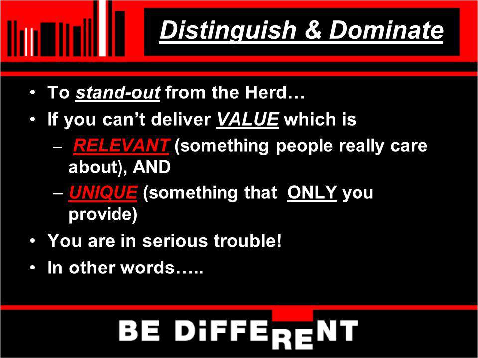 Distinguish & Dominate To stand-out from the Herd… If you cant deliver VALUE which is – RELEVANT (something people really care about), AND –UNIQUE (so