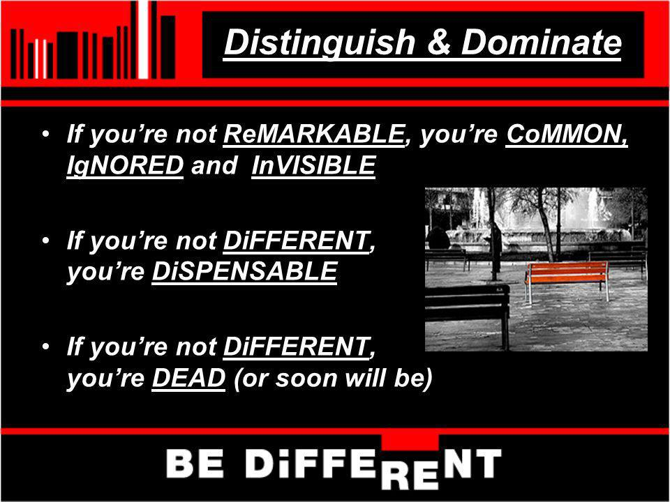 Distinguish & Dominate If youre not ReMARKABLE, youre CoMMON, IgNORED and InVISIBLE If youre not DiFFERENT, youre DiSPENSABLE If youre not DiFFERENT,