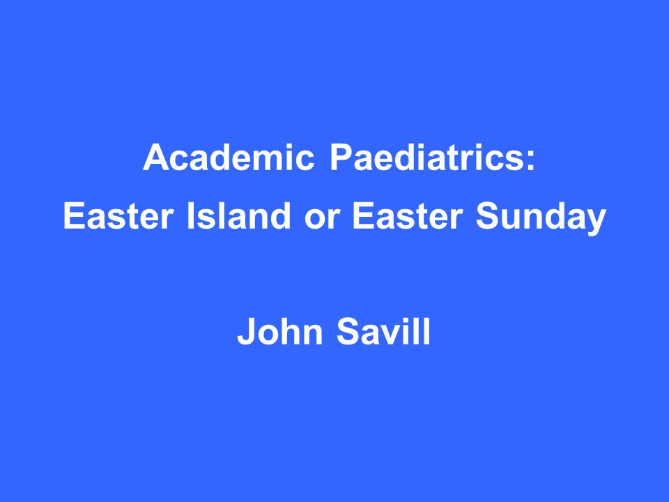 Academic Paediatrics: Easter Island or Easter Sunday John Savill