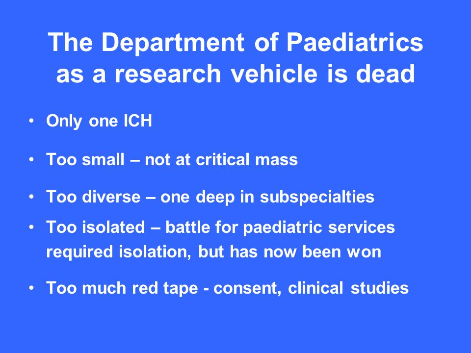 The Department of Paediatrics as a research vehicle is dead Only one ICH Too small – not at critical mass Too diverse – one deep in subspecialties Too isolated – battle for paediatric services required isolation, but has now been won Too much red tape - consent, clinical studies