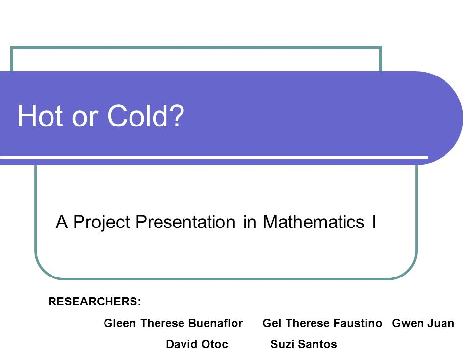Hot or Cold? A Project Presentation in Mathematics I RESEARCHERS: Gleen Therese Buenaflor Gel Therese Faustino Gwen Juan David Otoc Suzi Santos