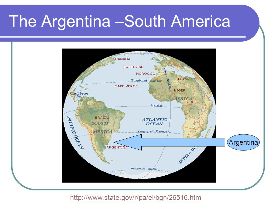 The Argentina –South America Argentina http://www.state.gov/r/pa/ei/bgn/26516.htm