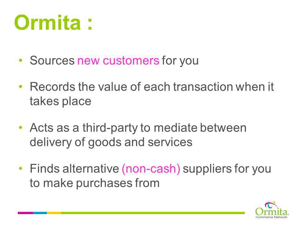 Sources new customers for you Records the value of each transaction when it takes place Acts as a third-party to mediate between delivery of goods and services Finds alternative (non-cash) suppliers for you to make purchases from Ormita :