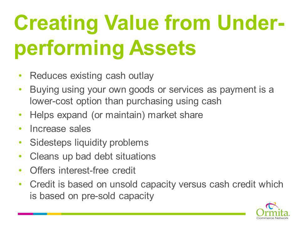 Reduces existing cash outlay Buying using your own goods or services as payment is a lower-cost option than purchasing using cash Helps expand (or maintain) market share Increase sales Sidesteps liquidity problems Cleans up bad debt situations Offers interest-free credit Credit is based on unsold capacity versus cash credit which is based on pre-sold capacity Creating Value from Under- performing Assets