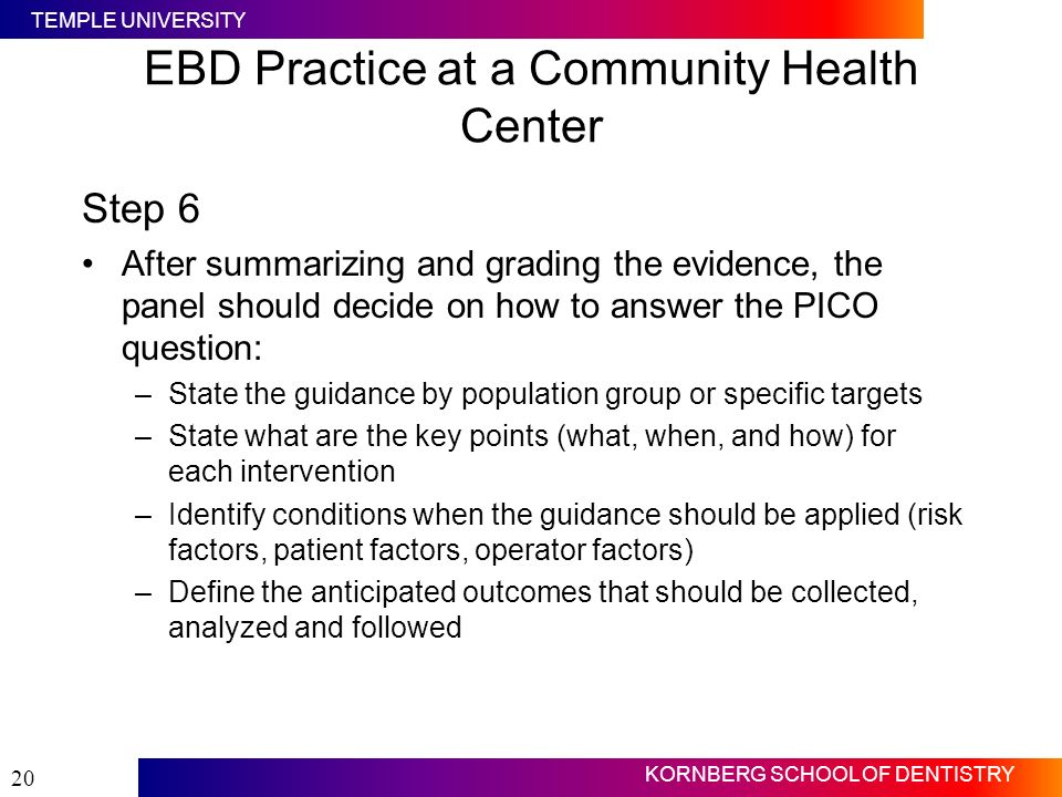 TEMPLE UNIVERSITY KORNBERG SCHOOL OF DENTISTRY 20 EBD Practice at a Community Health Center Step 6 After summarizing and grading the evidence, the pan
