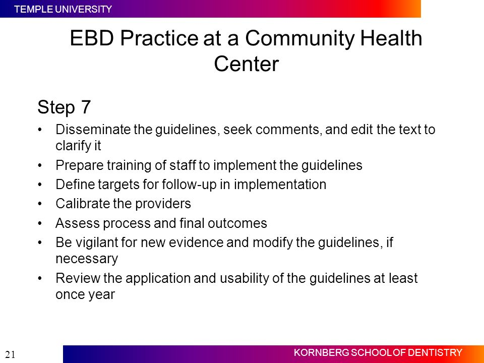 TEMPLE UNIVERSITY KORNBERG SCHOOL OF DENTISTRY 21 EBD Practice at a Community Health Center Step 7 Disseminate the guidelines, seek comments, and edit