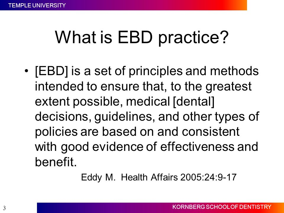 TEMPLE UNIVERSITY KORNBERG SCHOOL OF DENTISTRY 3 What is EBD practice? [EBD] is a set of principles and methods intended to ensure that, to the greate