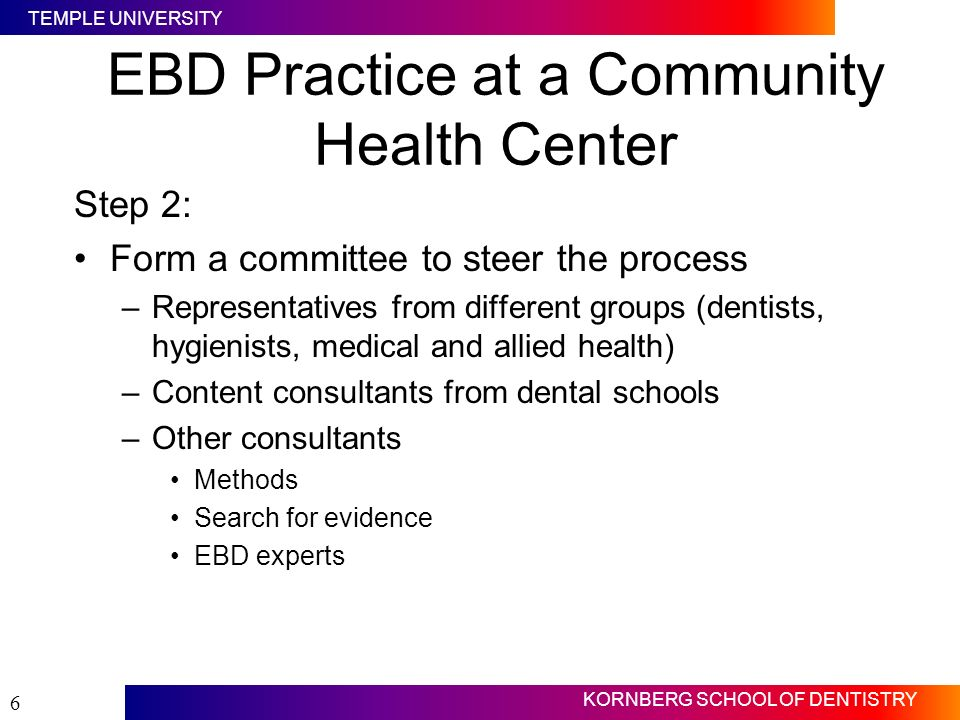 TEMPLE UNIVERSITY KORNBERG SCHOOL OF DENTISTRY 6 EBD Practice at a Community Health Center Step 2: Form a committee to steer the process –Representati