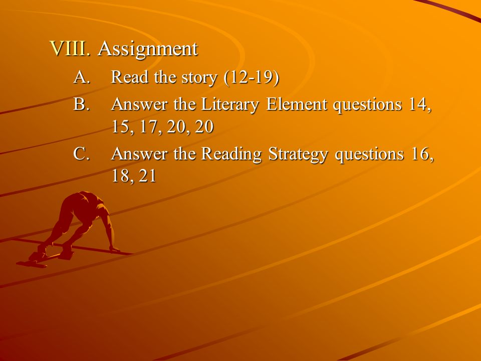 VIII. Assignment A.Read the story (12-19) B.Answer the Literary Element questions 14, 15, 17, 20, 20 C.Answer the Reading Strategy questions 16, 18, 2