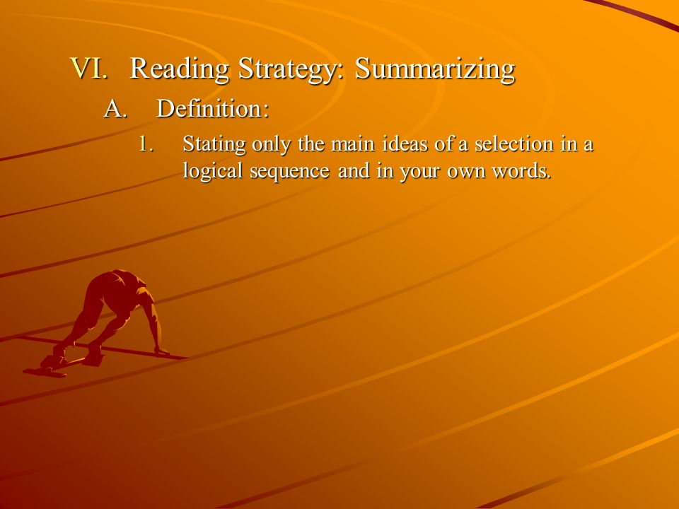 VI.Reading Strategy: Summarizing A.Definition: 1.Stating only the main ideas of a selection in a logical sequence and in your own words.