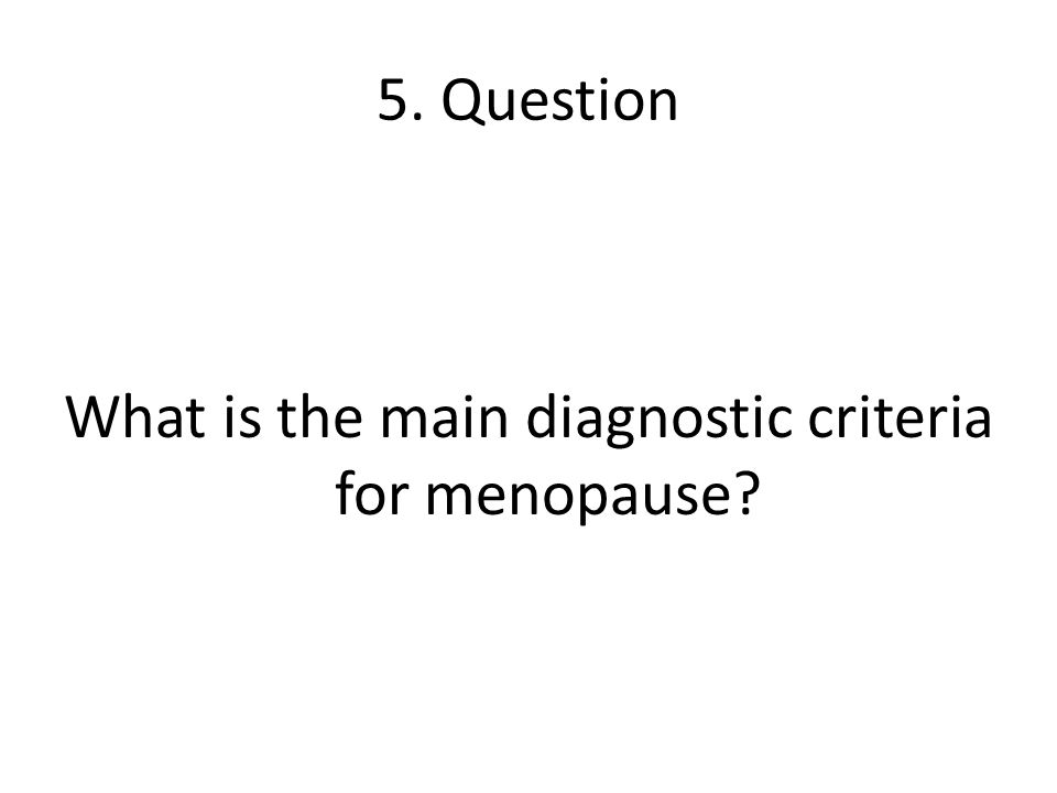 5. Question What is the main diagnostic criteria for menopause?
