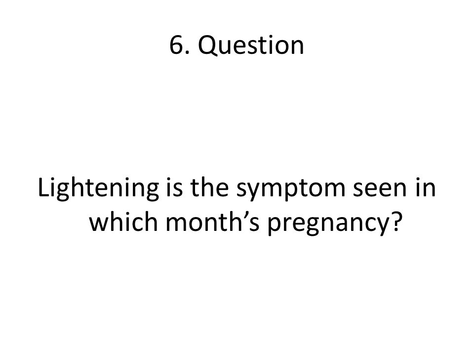 6. Question Lightening is the symptom seen in which months pregnancy?