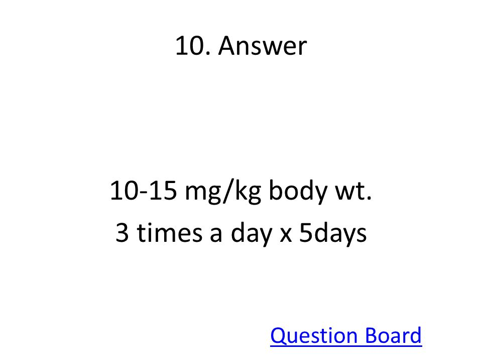 10. Answer 10-15 mg/kg body wt. 3 times a day x 5days Question Board