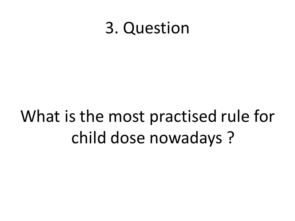 3. Question What is the most practised rule for child dose nowadays ?