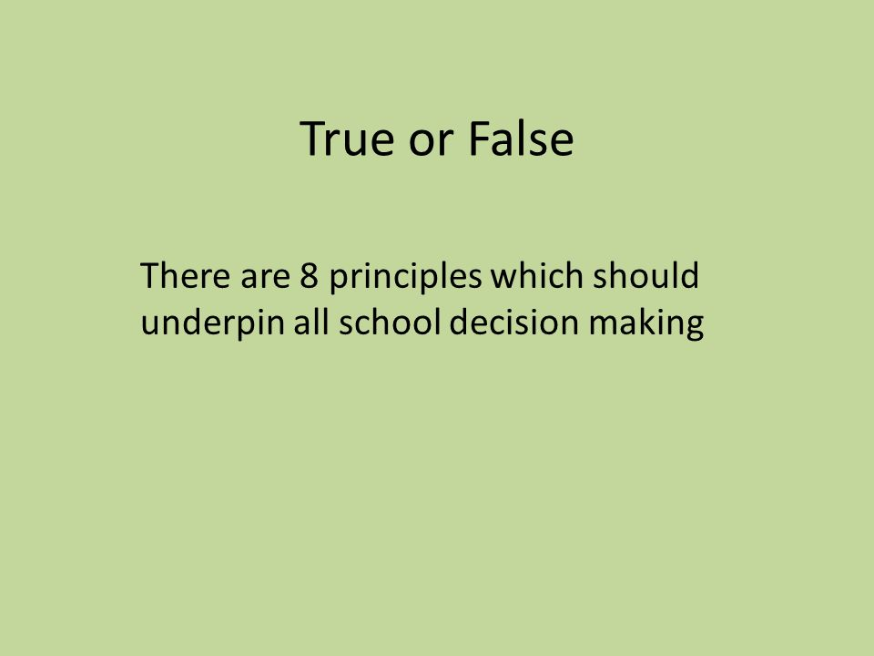 True or False There are 8 principles which should underpin all school decision making