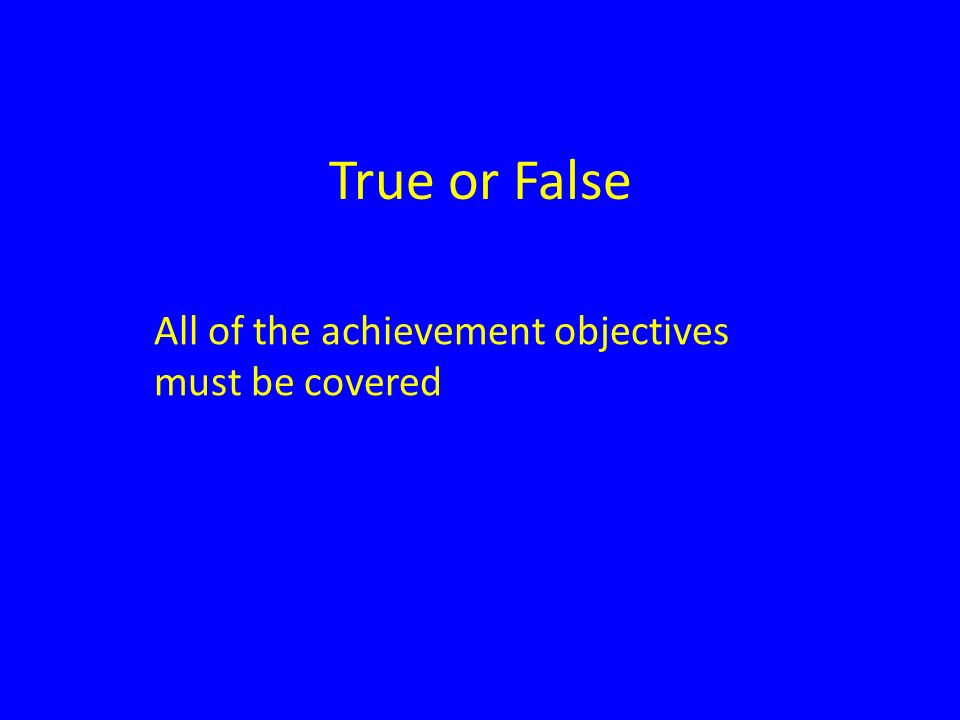 True or False All of the achievement objectives must be covered