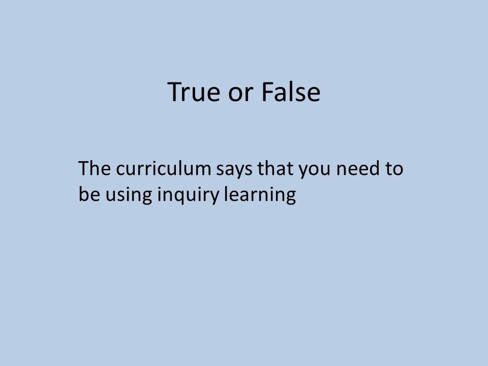 True or False The curriculum says that you need to be using inquiry learning