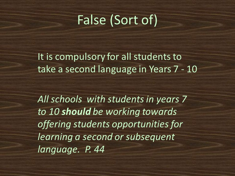 False (Sort of) It is compulsory for all students to take a second language in Years 7 - 10 All schools with students in years 7 to 10 should be working towards offering students opportunities for learning a second or subsequent language.
