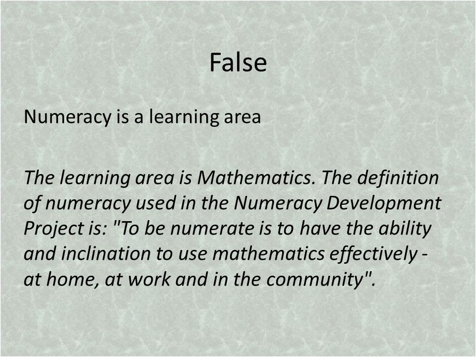 False Numeracy is a learning area The learning area is Mathematics.