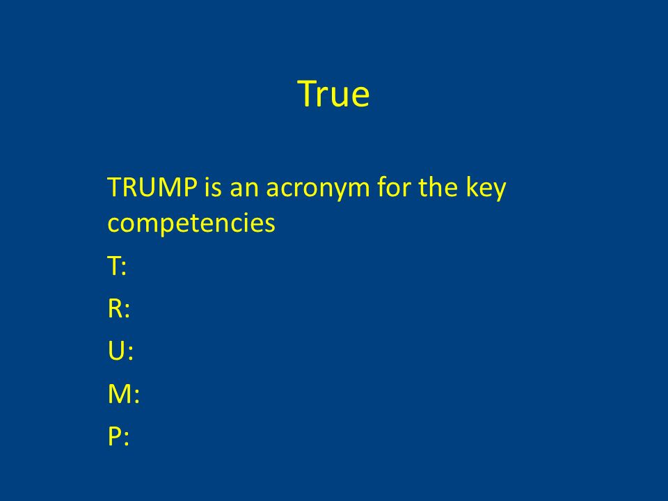 True TRUMP is an acronym for the key competencies T: R: U: M: P: