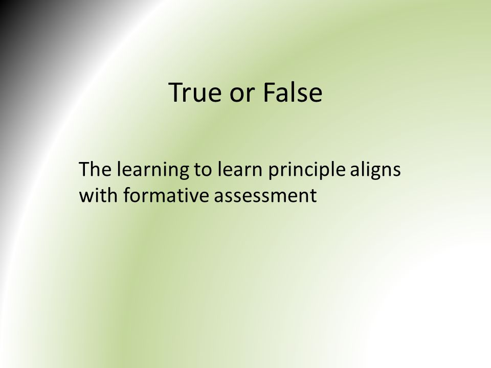 True or False The learning to learn principle aligns with formative assessment