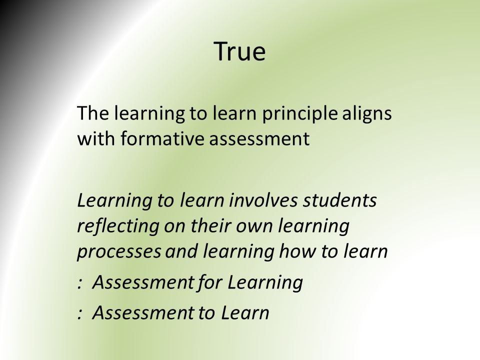 True The learning to learn principle aligns with formative assessment Learning to learn involves students reflecting on their own learning processes and learning how to learn : Assessment for Learning : Assessment to Learn