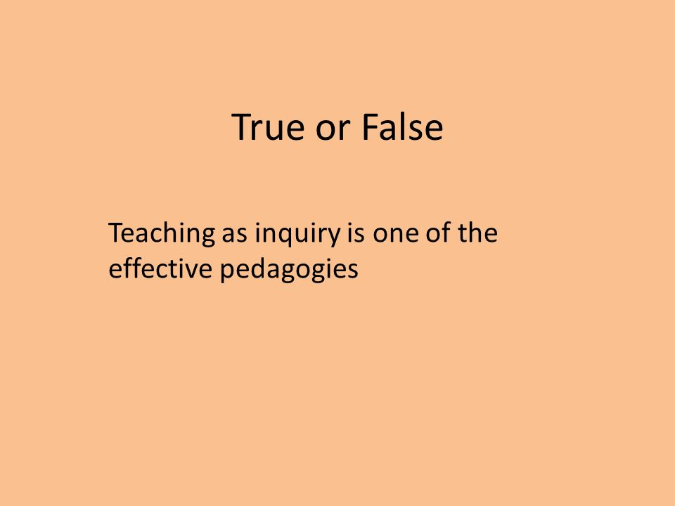 True or False Teaching as inquiry is one of the effective pedagogies