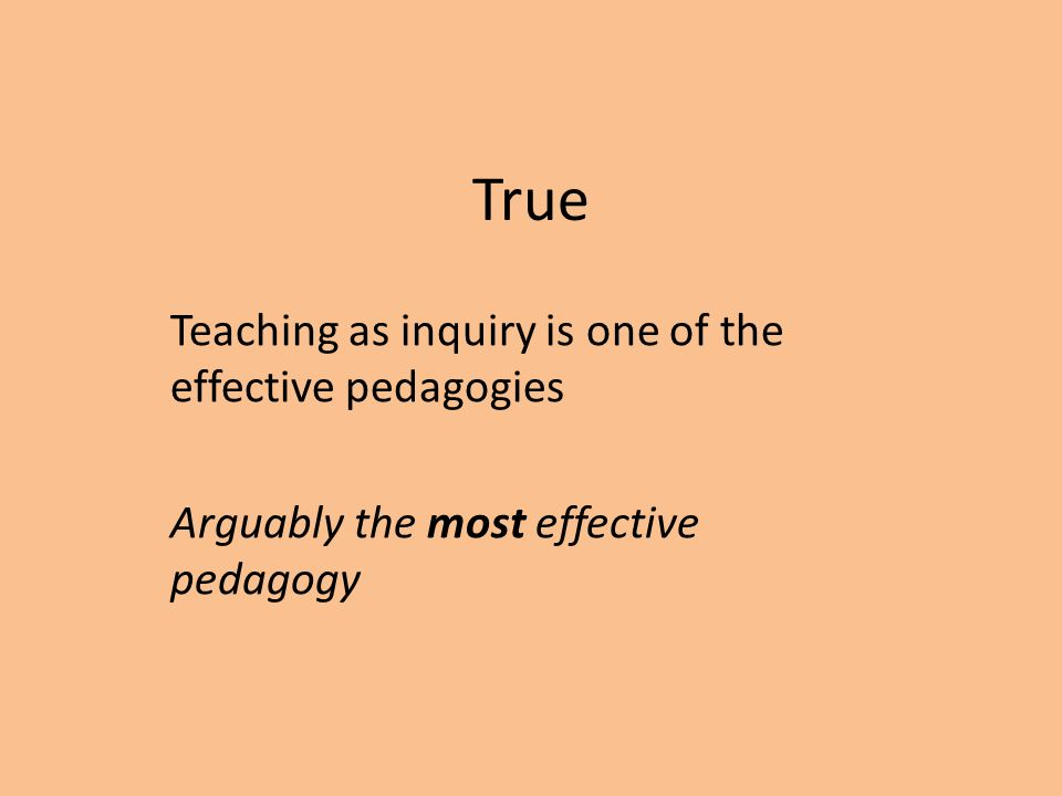 True Teaching as inquiry is one of the effective pedagogies Arguably the most effective pedagogy