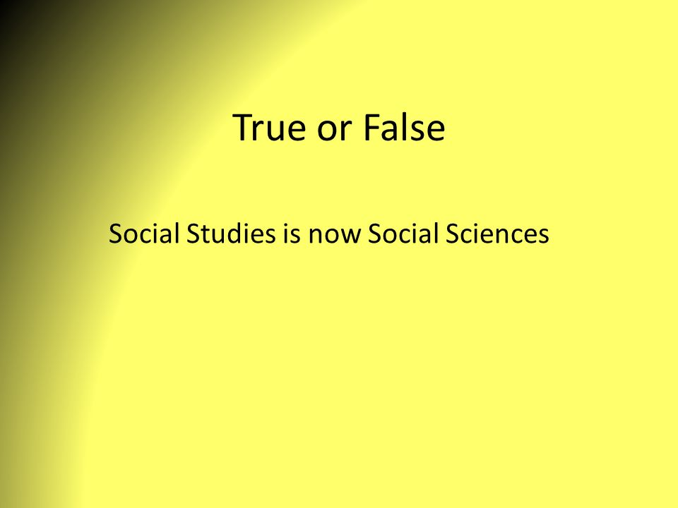 True or False Social Studies is now Social Sciences