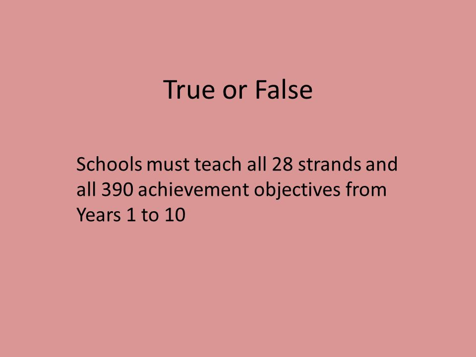 True or False Schools must teach all 28 strands and all 390 achievement objectives from Years 1 to 10