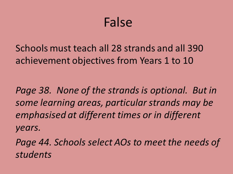 False Schools must teach all 28 strands and all 390 achievement objectives from Years 1 to 10 Page 38.
