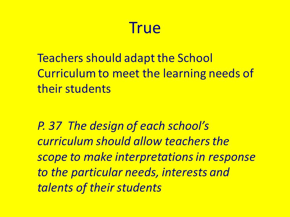 True Teachers should adapt the School Curriculum to meet the learning needs of their students P.