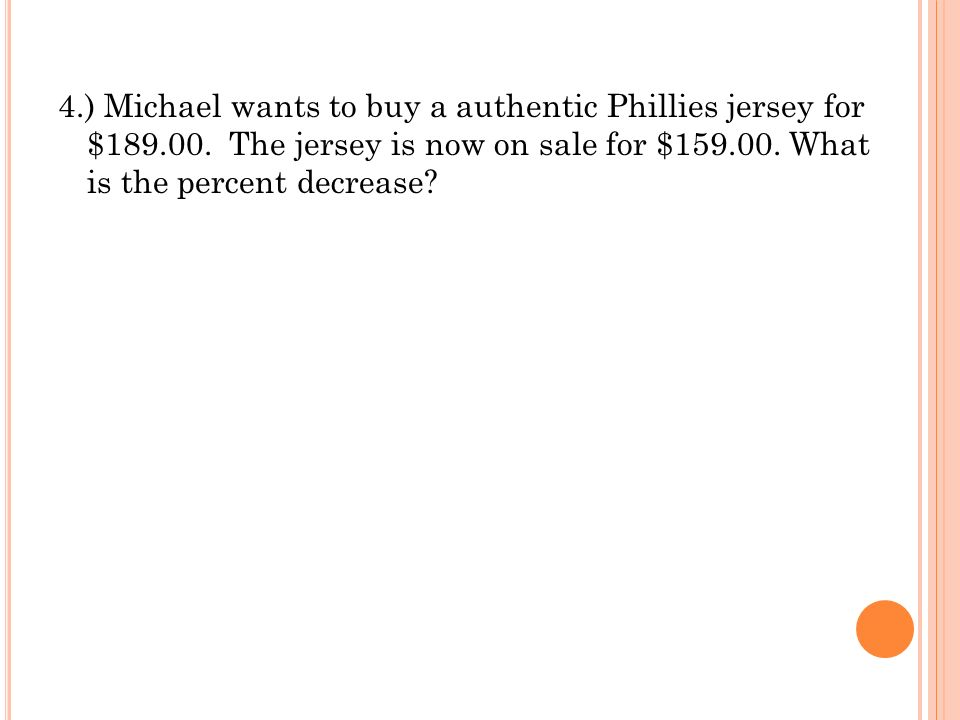 4.) Michael wants to buy a authentic Phillies jersey for $189.00. The jersey is now on sale for $159.00. What is the percent decrease?