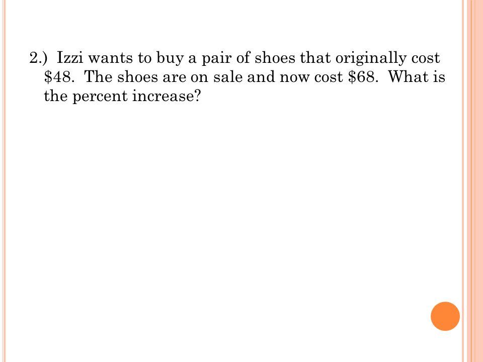 2.) Izzi wants to buy a pair of shoes that originally cost $48. The shoes are on sale and now cost $68. What is the percent increase?