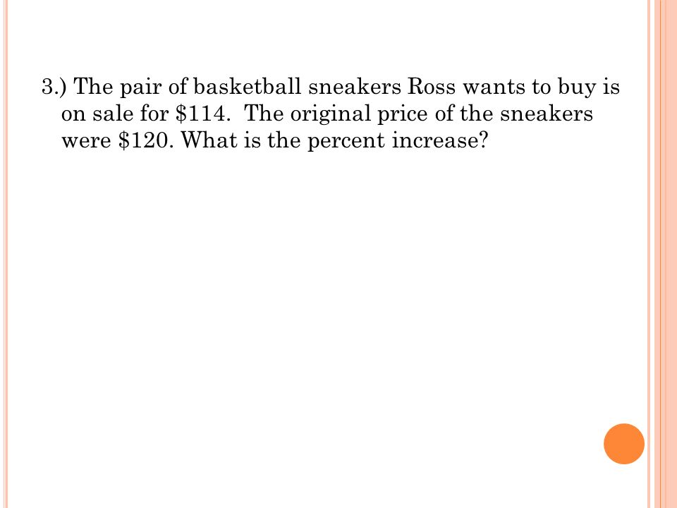 3.) The pair of basketball sneakers Ross wants to buy is on sale for $114. The original price of the sneakers were $120. What is the percent increase?